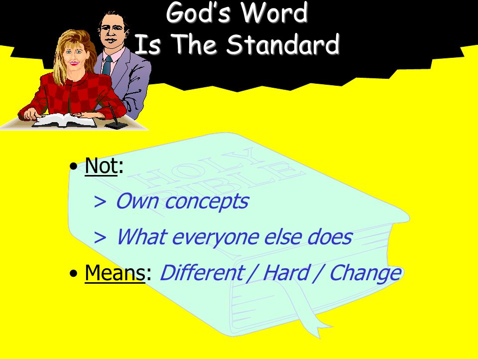 Gods Word Is The Standard Not: > Own concepts > What everyone else does Means: Different / Hard / Change