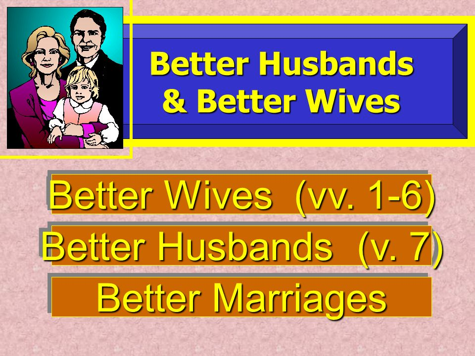 Better Husbands (v. 7) Better Husbands Better Husbands & Better Wives & Better Wives Better Wives (vv. 1-6) Better Marriages