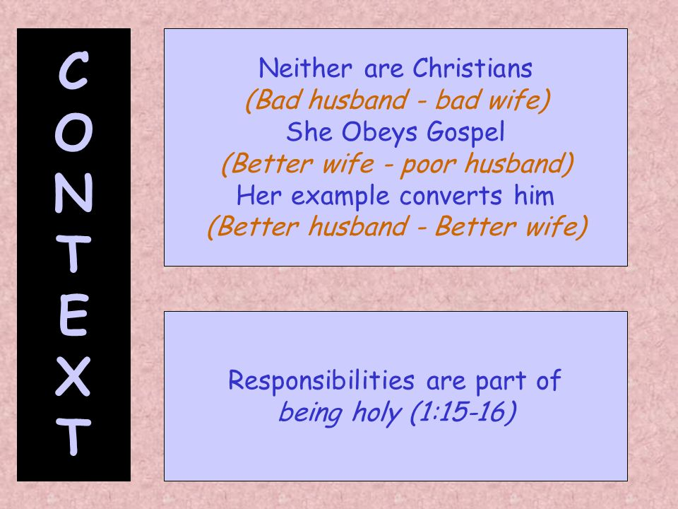 CONTEXTCONTEXT Neither are Christians (Bad husband - bad wife) She Obeys Gospel (Better wife - poor husband) Her example converts him (Better husband
