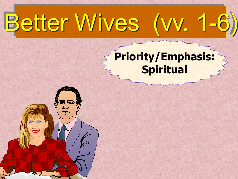 Better Husbands (v. 7) Leader Priority: Relationship to God Respects His Wife
