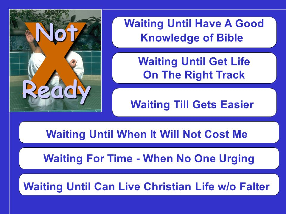 Waiting Until Have A Good Knowledge of BibleXNotReady Waiting Until Get Life On The Right Track Waiting Till Gets Easier Waiting Until When It Will Not Cost Me Waiting For Time - When No One Urging Waiting Until Can Live Christian Life w/o Falter