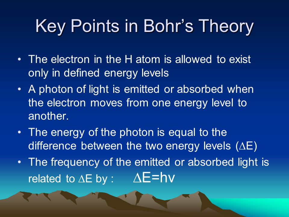 Key Points in Bohrs Theory The electron in the H atom is allowed to exist only in defined energy levels A photon of light is emitted or absorbed when