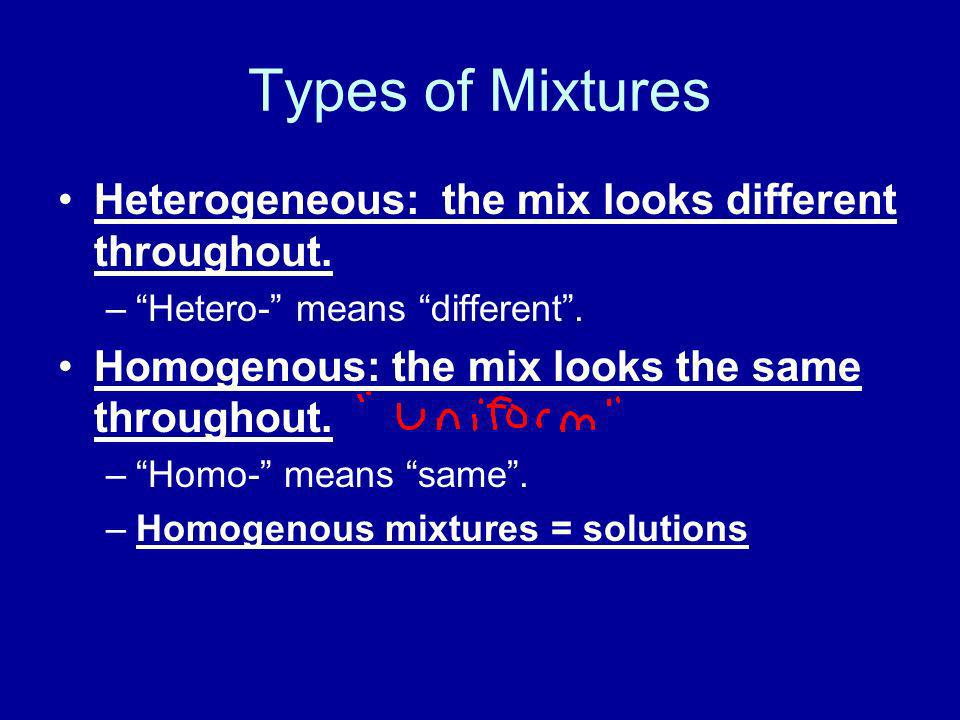 Types of Mixtures Heterogeneous: the mix looks different throughout. –Hetero- means different. Homogenous: the mix looks the same throughout. –Homo- m