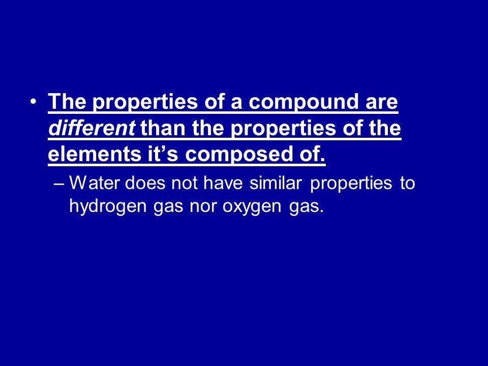 The properties of a compound are different than the properties of the elements its composed of. –Water does not have similar properties to hydrogen ga