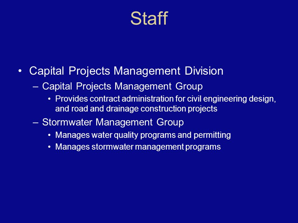 Staff Capital Projects Management Division –Capital Projects Management Group Provides contract administration for civil engineering design, and road and drainage construction projects –Stormwater Management Group Manages water quality programs and permitting Manages stormwater management programs