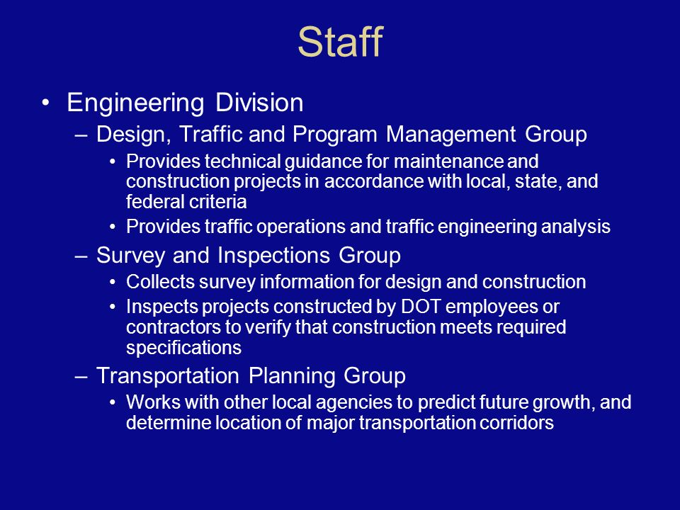 Staff Engineering Division –Design, Traffic and Program Management Group Provides technical guidance for maintenance and construction projects in accordance with local, state, and federal criteria Provides traffic operations and traffic engineering analysis –Survey and Inspections Group Collects survey information for design and construction Inspects projects constructed by DOT employees or contractors to verify that construction meets required specifications –Transportation Planning Group Works with other local agencies to predict future growth, and determine location of major transportation corridors