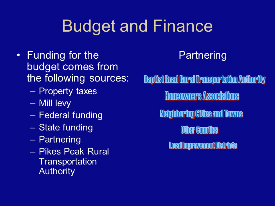 Budget and Finance Funding for the budget comes from the following sources: –Property taxes –Mill levy –Federal funding –State funding –Partnering –Pikes Peak Rural Transportation Authority Partnering