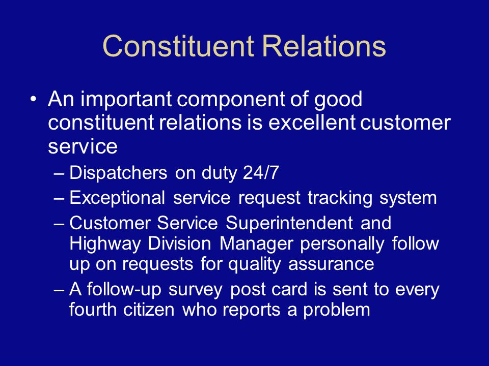 Constituent Relations An important component of good constituent relations is excellent customer service –Dispatchers on duty 24/7 –Exceptional service request tracking system –Customer Service Superintendent and Highway Division Manager personally follow up on requests for quality assurance –A follow-up survey post card is sent to every fourth citizen who reports a problem