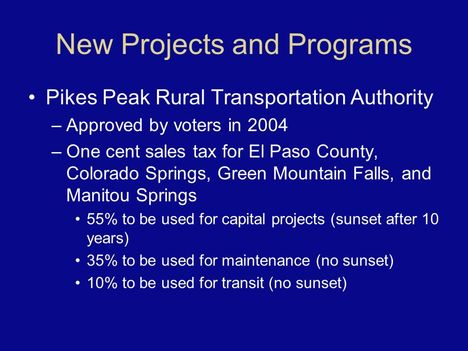New Projects and Programs Pikes Peak Rural Transportation Authority –Approved by voters in 2004 –One cent sales tax for El Paso County, Colorado Springs, Green Mountain Falls, and Manitou Springs 55% to be used for capital projects (sunset after 10 years) 35% to be used for maintenance (no sunset) 10% to be used for transit (no sunset)
