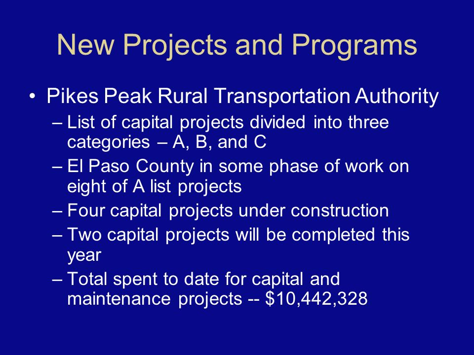 New Projects and Programs Pikes Peak Rural Transportation Authority –List of capital projects divided into three categories – A, B, and C –El Paso County in some phase of work on eight of A list projects –Four capital projects under construction –Two capital projects will be completed this year –Total spent to date for capital and maintenance projects -- $10,442,328