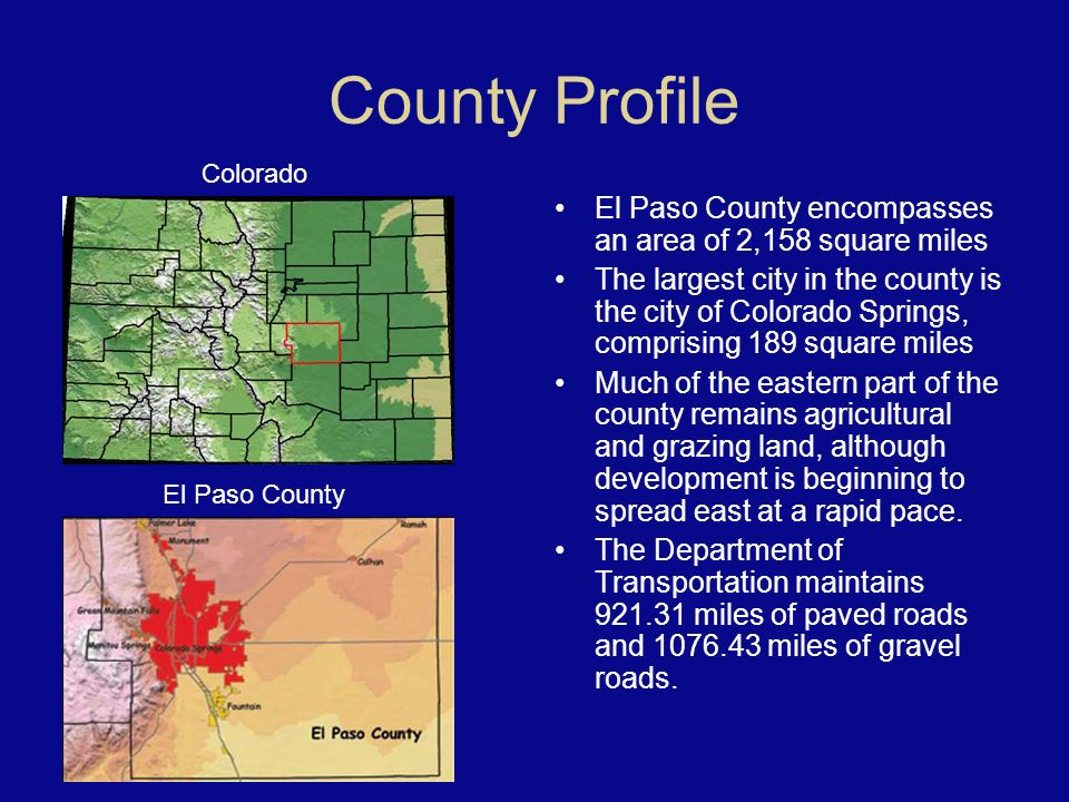 County Profile El Paso County encompasses an area of 2,158 square miles The largest city in the county is the city of Colorado Springs, comprising 189 square miles Much of the eastern part of the county remains agricultural and grazing land, although development is beginning to spread east at a rapid pace.