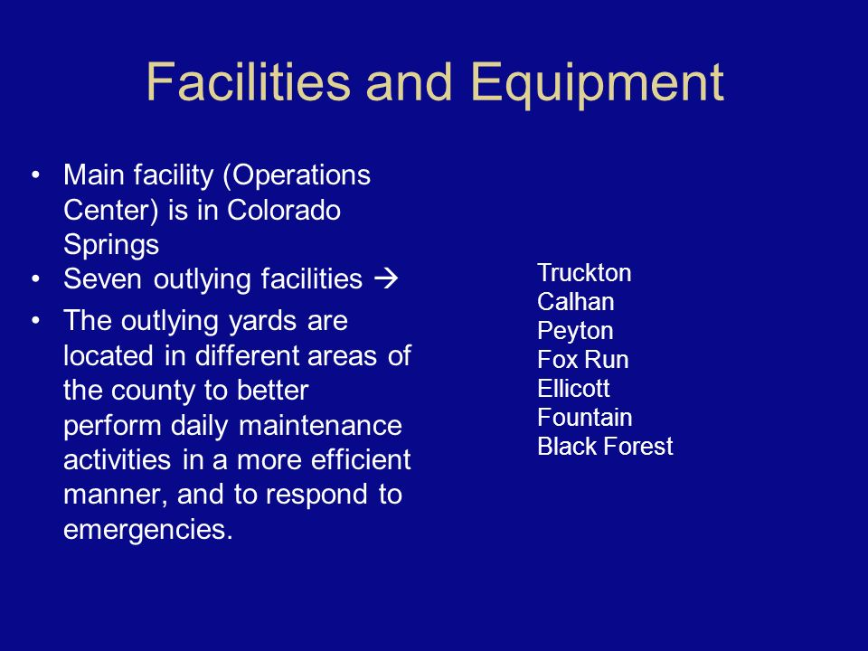 Facilities and Equipment Main facility (Operations Center) is in Colorado Springs Seven outlying facilities The outlying yards are located in different areas of the county to better perform daily maintenance activities in a more efficient manner, and to respond to emergencies.