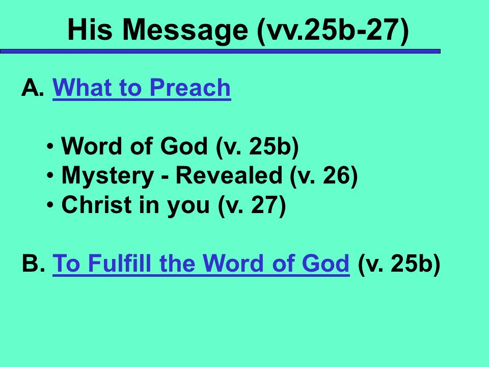 His Message (vv.25b-27) A. What to Preach Word of God (v. 25b) Mystery - Revealed (v. 26) Christ in you (v. 27) B. To Fulfill the Word of God (v. 25b)