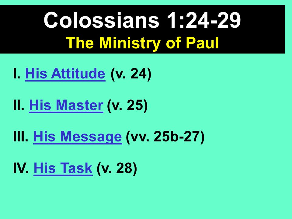 Colossians 1:24-29 The Ministry of Paul I. His Attitude (v. 24) II. His Master (v. 25) III. His Message (vv. 25b-27) IV. His Task (v. 28)
