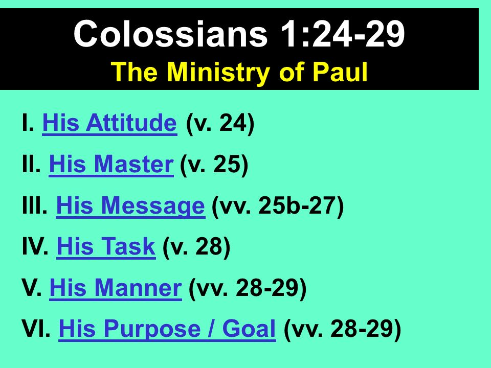 Colossians 1:24-29 The Ministry of Paul I. His Attitude (v. 24) II. His Master (v. 25) III. His Message (vv. 25b-27) IV. His Task (v. 28) V. His Manne