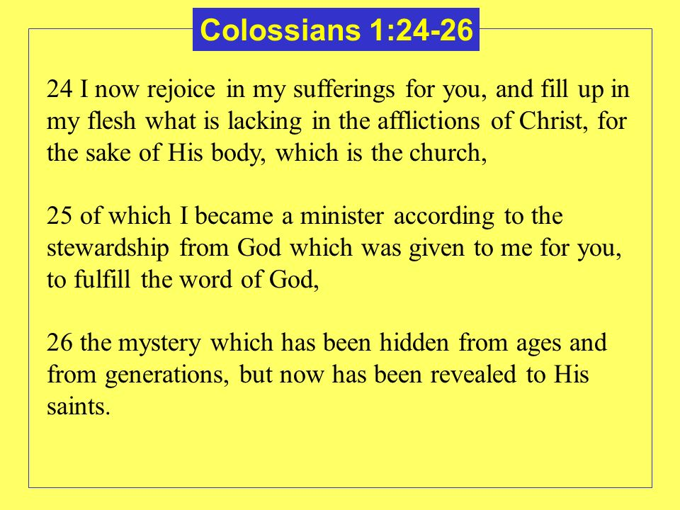 Colossians 1:24-26 24 I now rejoice in my sufferings for you, and fill up in my flesh what is lacking in the afflictions of Christ, for the sake of Hi