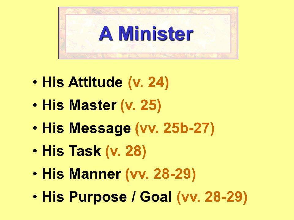 A Minister His Attitude (v. 24) His Master (v. 25) His Message (vv. 25b-27) His Task (v. 28) His Manner (vv. 28-29) His Purpose / Goal (vv. 28-29)