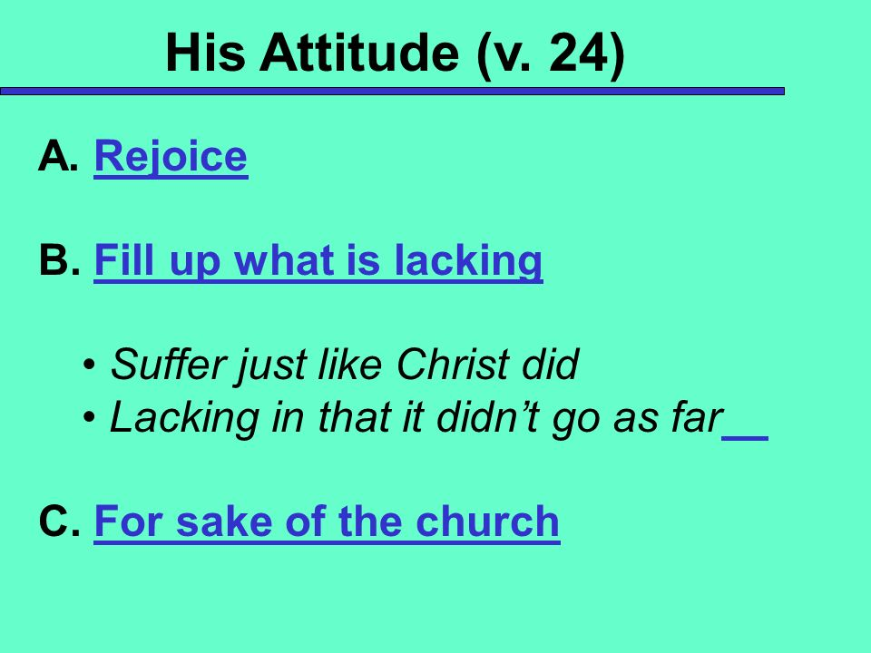 His Attitude (v. 24) A. Rejoice B. Fill up what is lacking Suffer just like Christ did Lacking in that it didnt go as far C. For sake of the church