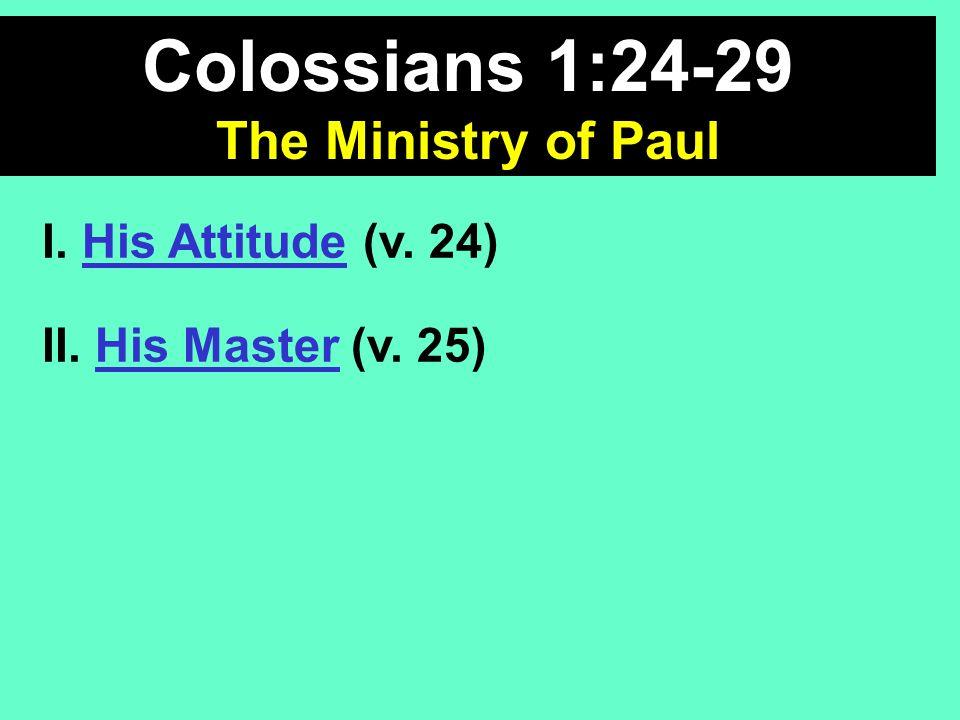 Colossians 1:24-29 The Ministry of Paul I. His Attitude (v. 24) II. His Master (v. 25)