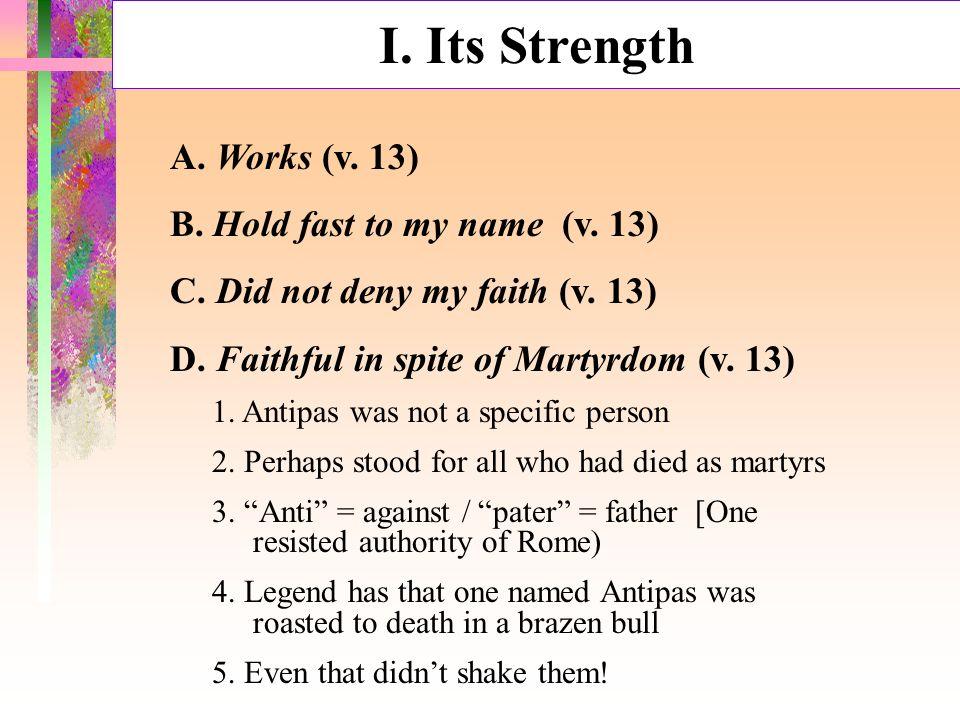 I. Its Strength A. Works (v. 13) B. Hold fast to my name (v. 13) C. Did not deny my faith (v. 13) D. Faithful in spite of Martyrdom (v. 13) 1. Antipas