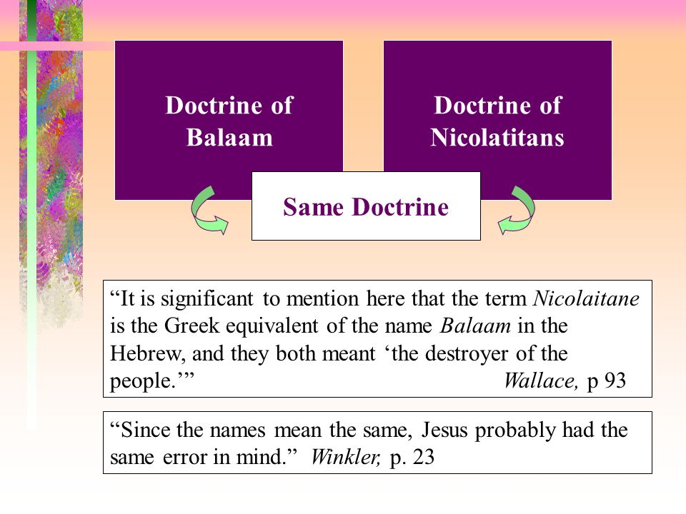 Doctrine of Balaam Doctrine of Nicolatitans Same Doctrine It is significant to mention here that the term Nicolaitane is the Greek equivalent of the name Balaam in the Hebrew, and they both meant the destroyer of the people.