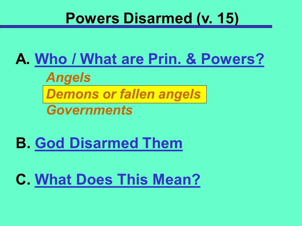 Powers Disarmed (v. 15) A. Who / What are Prin. & Powers.