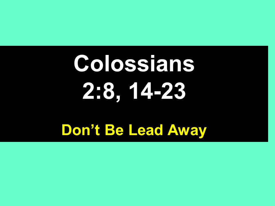 Colossians 2:8, Dont Be Lead Away