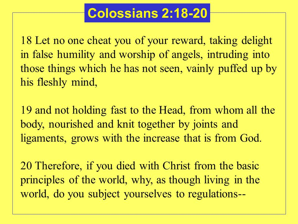 Colossians 2: Let no one cheat you of your reward, taking delight in false humility and worship of angels, intruding into those things which he has not seen, vainly puffed up by his fleshly mind, 19 and not holding fast to the Head, from whom all the body, nourished and knit together by joints and ligaments, grows with the increase that is from God.