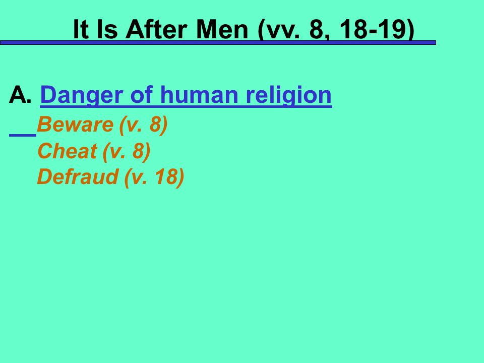 It Is After Men (vv. 8, 18-19) A. Danger of human religion Beware (v.