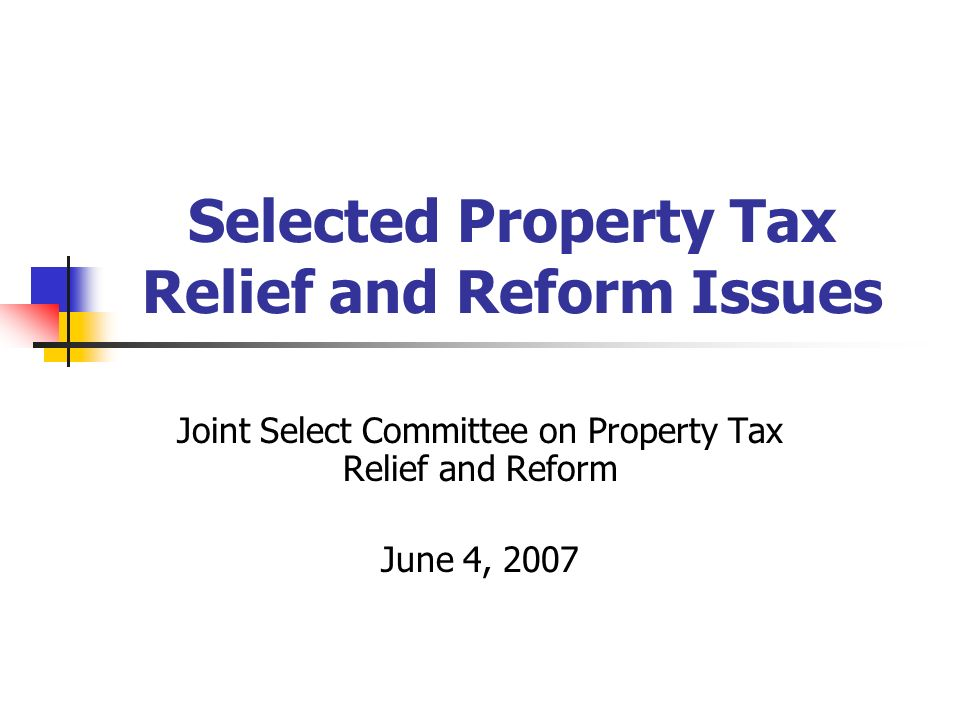 Selected Property Tax Relief and Reform Issues Joint Select Committee on Property Tax Relief and Reform June 4, 2007