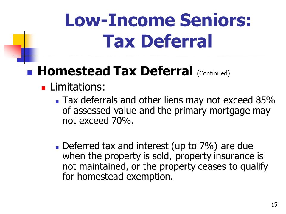 15 Low-Income Seniors: Tax Deferral Homestead Tax Deferral (Continued) Limitations: Tax deferrals and other liens may not exceed 85% of assessed value and the primary mortgage may not exceed 70%.