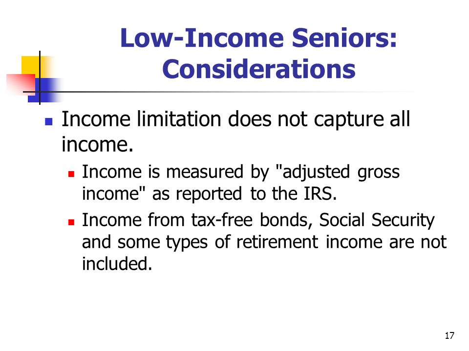 17 Low-Income Seniors: Considerations Income limitation does not capture all income. Income is measured by