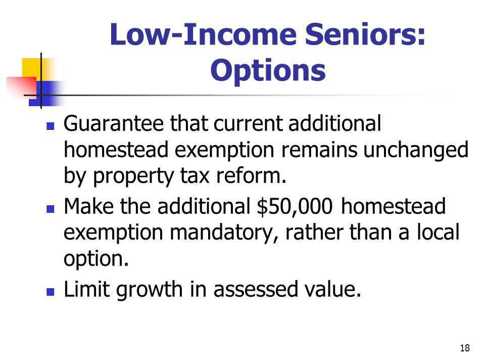 18 Low-Income Seniors: Options Guarantee that current additional homestead exemption remains unchanged by property tax reform. Make the additional $50