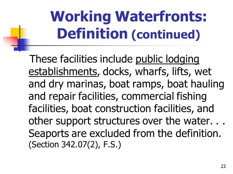 23 Working Waterfronts: Definition (continued) These facilities include public lodging establishments, docks, wharfs, lifts, wet and dry marinas, boat ramps, boat hauling and repair facilities, commercial fishing facilities, boat construction facilities, and other support structures over the water...