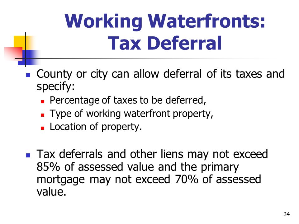 24 Working Waterfronts: Tax Deferral County or city can allow deferral of its taxes and specify: Percentage of taxes to be deferred, Type of working waterfront property, Location of property.
