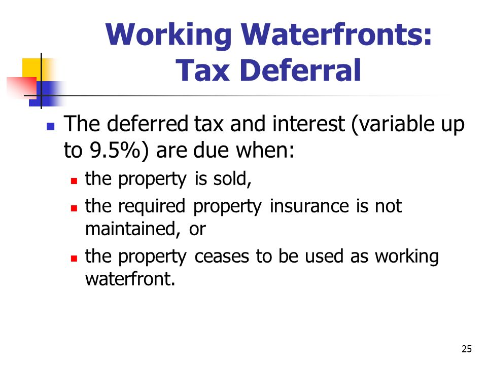25 Working Waterfronts: Tax Deferral The deferred tax and interest (variable up to 9.5%) are due when: the property is sold, the required property ins