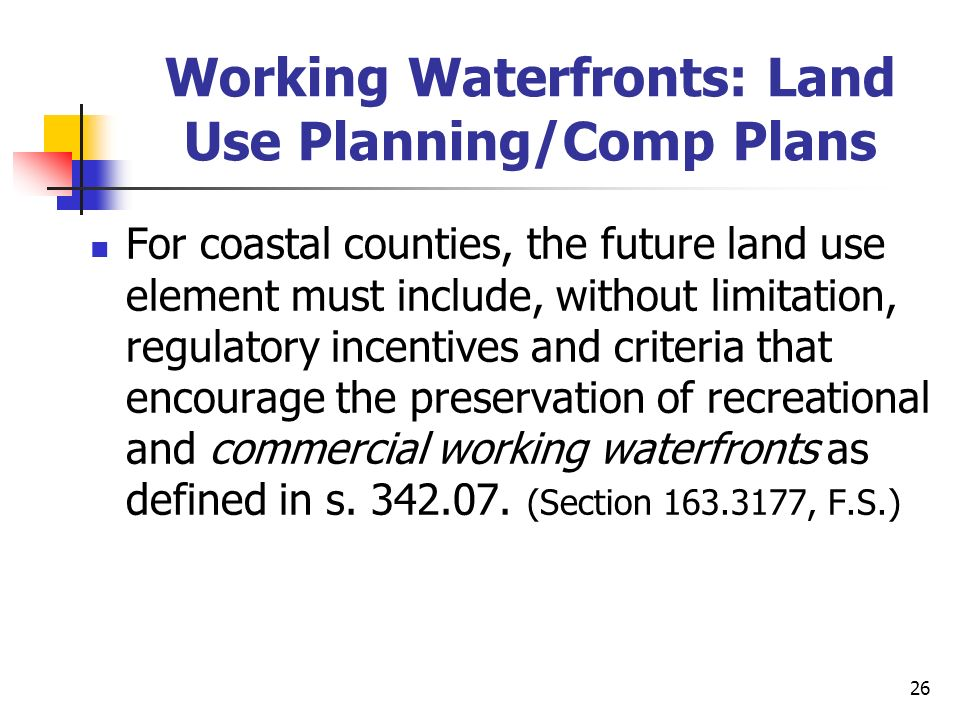 26 Working Waterfronts: Land Use Planning/Comp Plans For coastal counties, the future land use element must include, without limitation, regulatory in