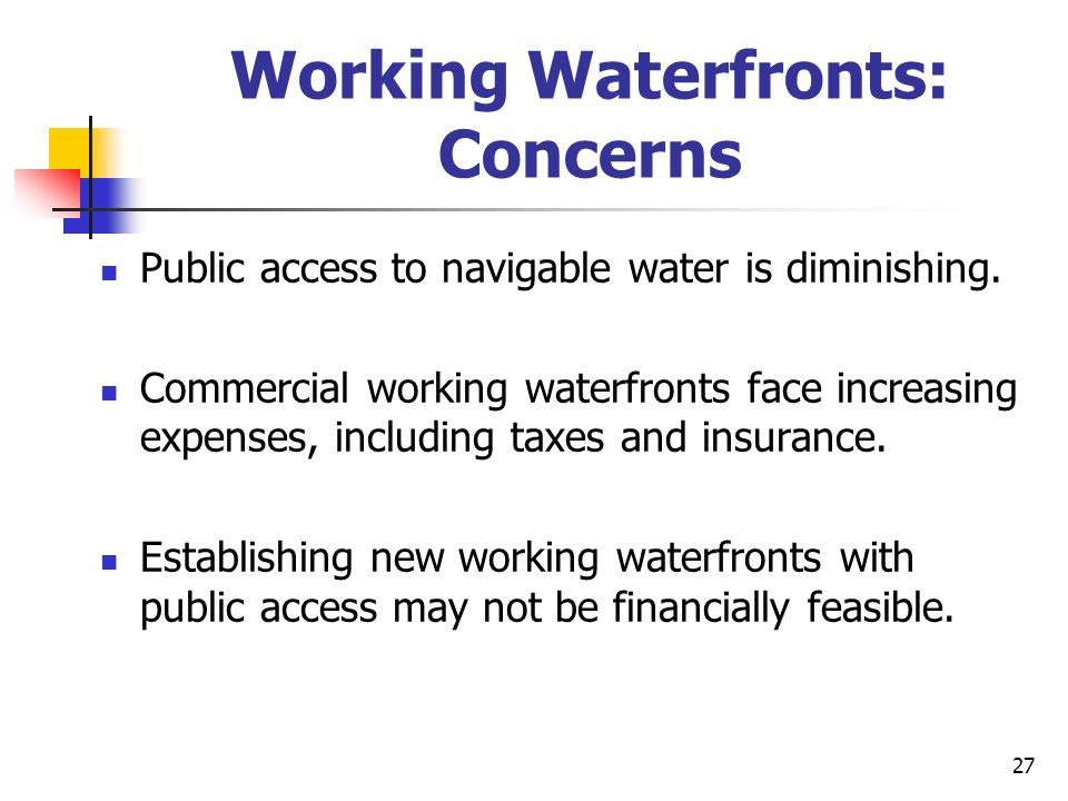 27 Working Waterfronts: Concerns Public access to navigable water is diminishing. Commercial working waterfronts face increasing expenses, including t