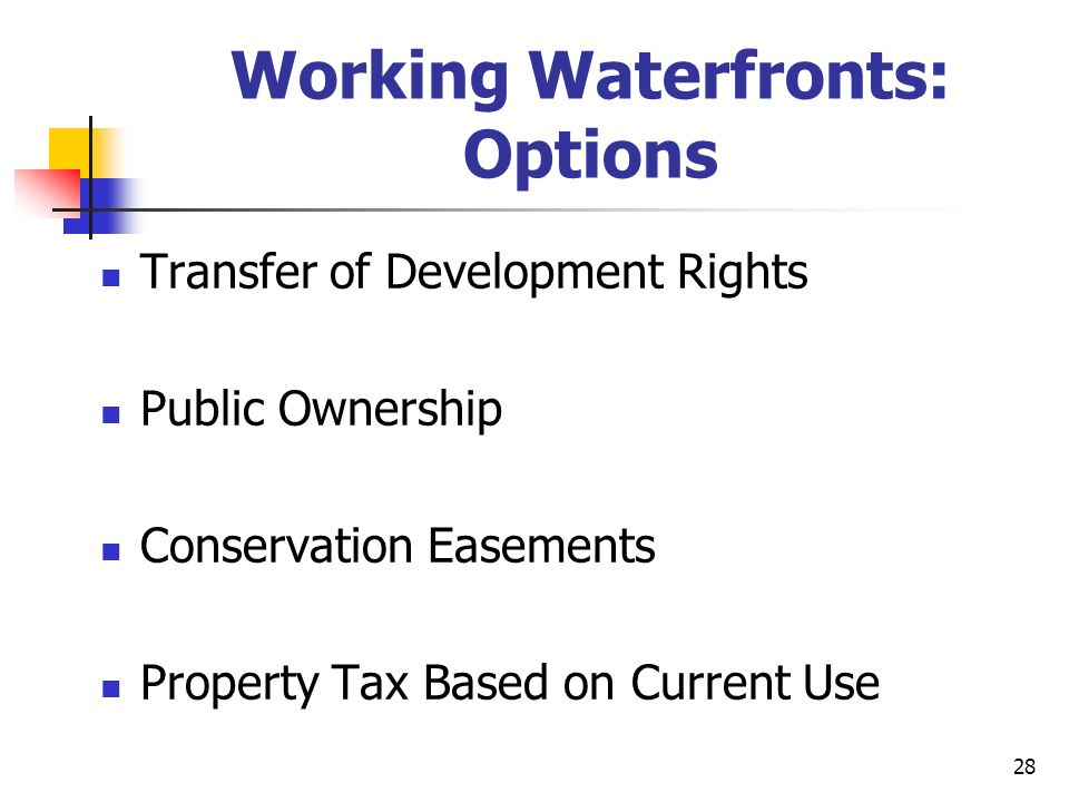28 Working Waterfronts: Options Transfer of Development Rights Public Ownership Conservation Easements Property Tax Based on Current Use