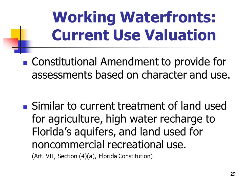 29 Working Waterfronts: Current Use Valuation Constitutional Amendment to provide for assessments based on character and use. Similar to current treat