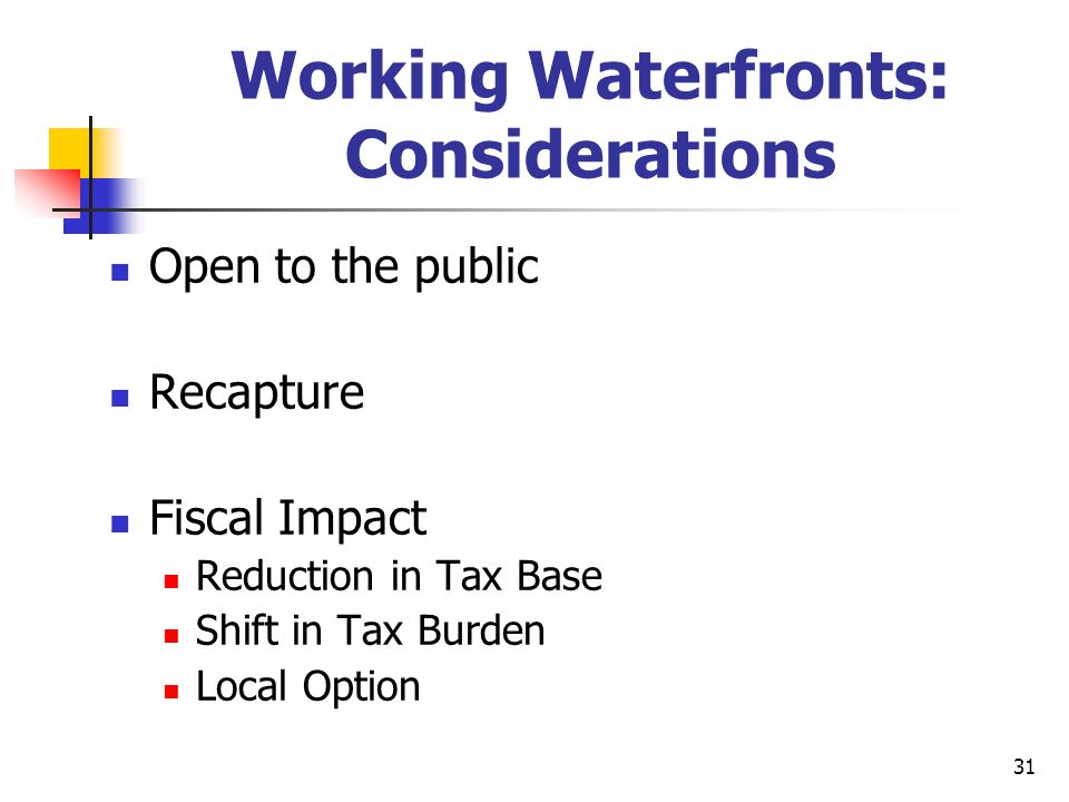 31 Working Waterfronts: Considerations Open to the public Recapture Fiscal Impact Reduction in Tax Base Shift in Tax Burden Local Option