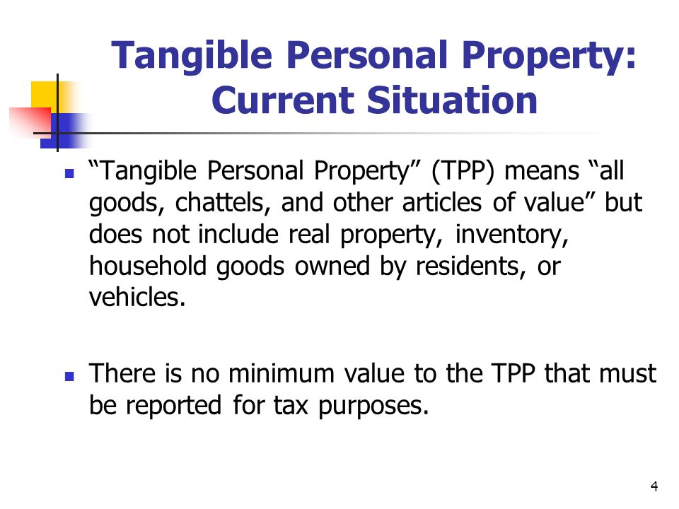 4 Tangible Personal Property: Current Situation Tangible Personal Property (TPP) means all goods, chattels, and other articles of value but does not i