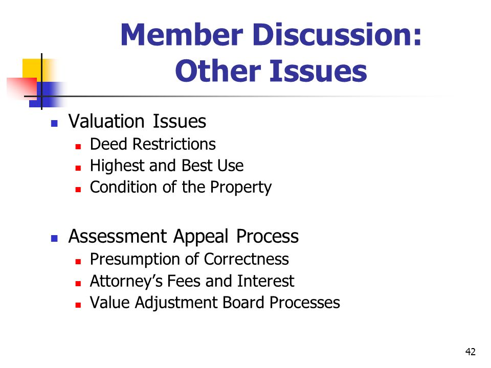 42 Member Discussion: Other Issues Valuation Issues Deed Restrictions Highest and Best Use Condition of the Property Assessment Appeal Process Presumption of Correctness Attorneys Fees and Interest Value Adjustment Board Processes