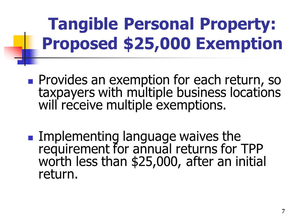 7 Tangible Personal Property: Proposed $25,000 Exemption Provides an exemption for each return, so taxpayers with multiple business locations will receive multiple exemptions.
