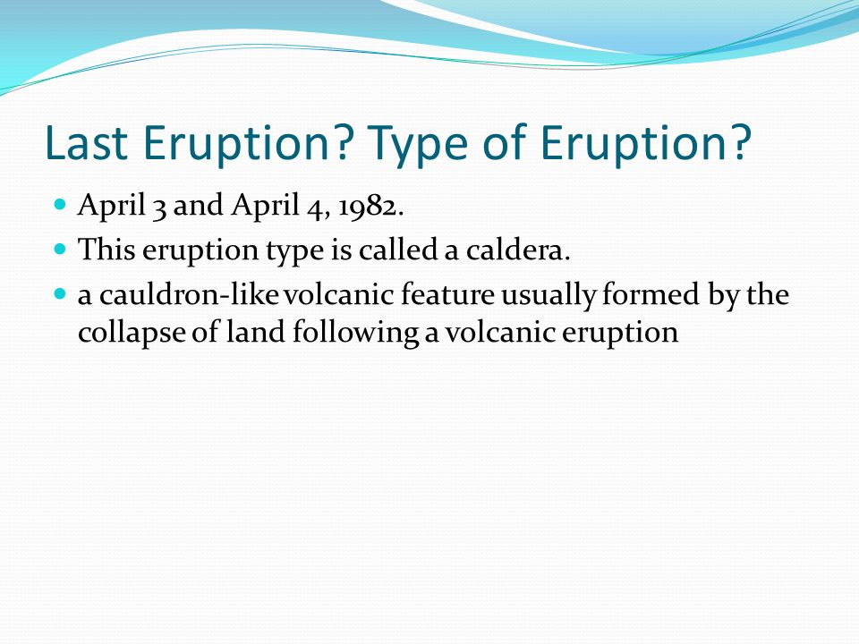 Last Eruption? Type of Eruption? April 3 and April 4, 1982. This eruption type is called a caldera. a cauldron-like volcanic feature usually formed by