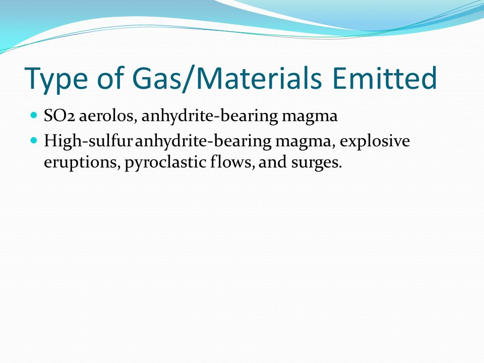 Type of Gas/Materials Emitted SO2 aerolos, anhydrite-bearing magma High-sulfur anhydrite-bearing magma, explosive eruptions, pyroclastic flows, and surges.