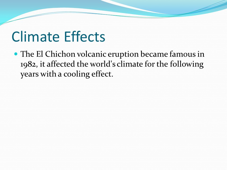 Climate Effects The El Chichon volcanic eruption became famous in 1982, it affected the world s climate for the following years with a cooling effect.