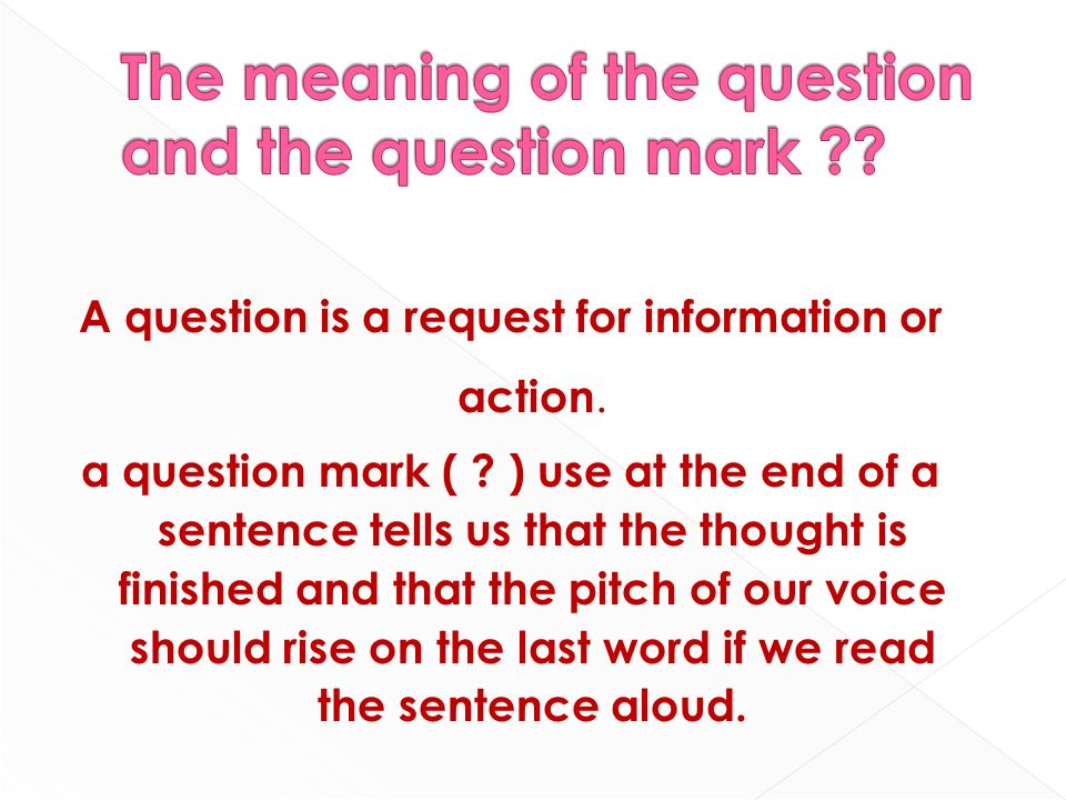 A question is a request for information or action. a question mark ( ? ) use at the end of a sentence tells us that the thought is finished and that t