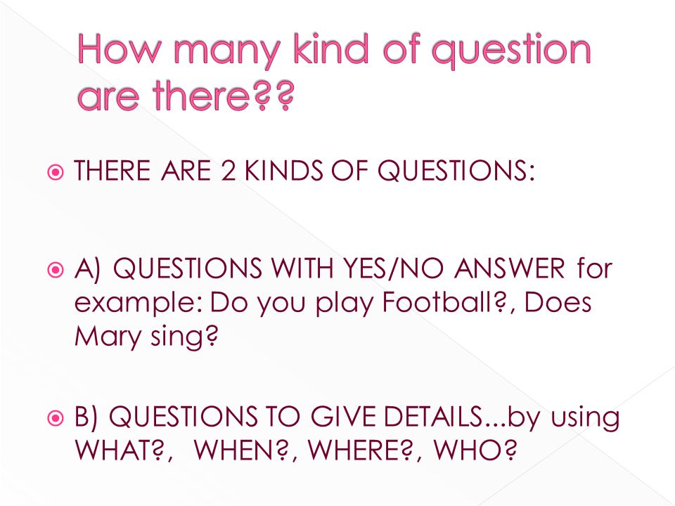 THERE ARE 2 KINDS OF QUESTIONS: A) QUESTIONS WITH YES/NO ANSWER for example: Do you play Football , Does Mary sing.