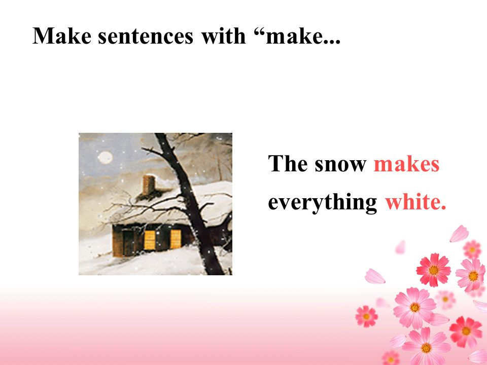 Make sentences with make... The snow makes everything white.